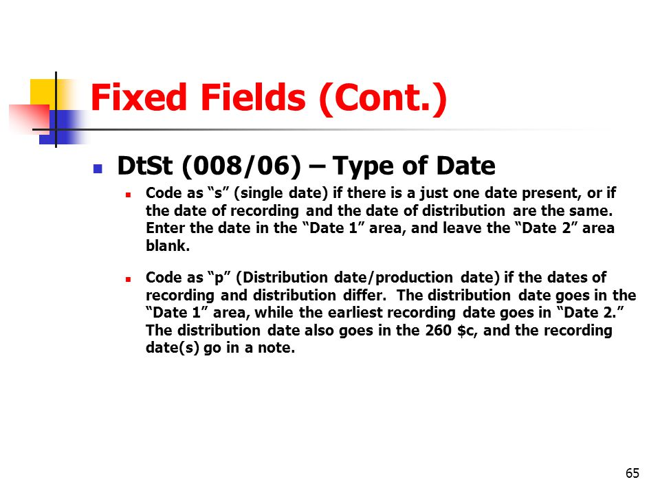 65 Fixed Fields (Cont.) DtSt (008/06) – Type of Date Code as s (single date) if there is a just one date present, or if the date of recording and the date of distribution are the same.