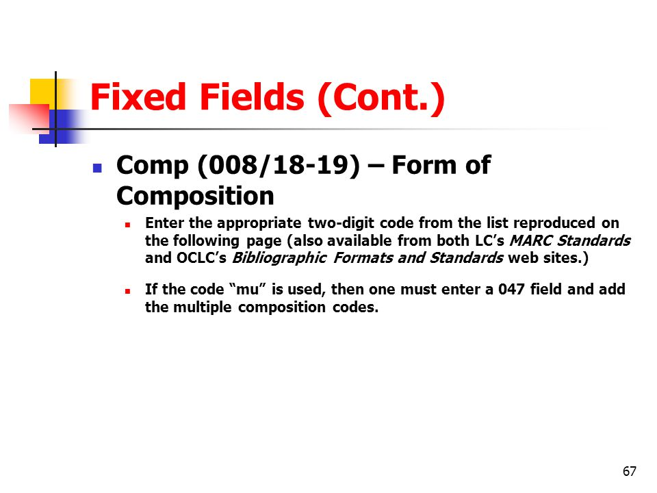 67 Fixed Fields (Cont.) Comp (008/18-19) – Form of Composition Enter the appropriate two-digit code from the list reproduced on the following page (also available from both LC's MARC Standards and OCLC's Bibliographic Formats and Standards web sites.) If the code mu is used, then one must enter a 047 field and add the multiple composition codes.