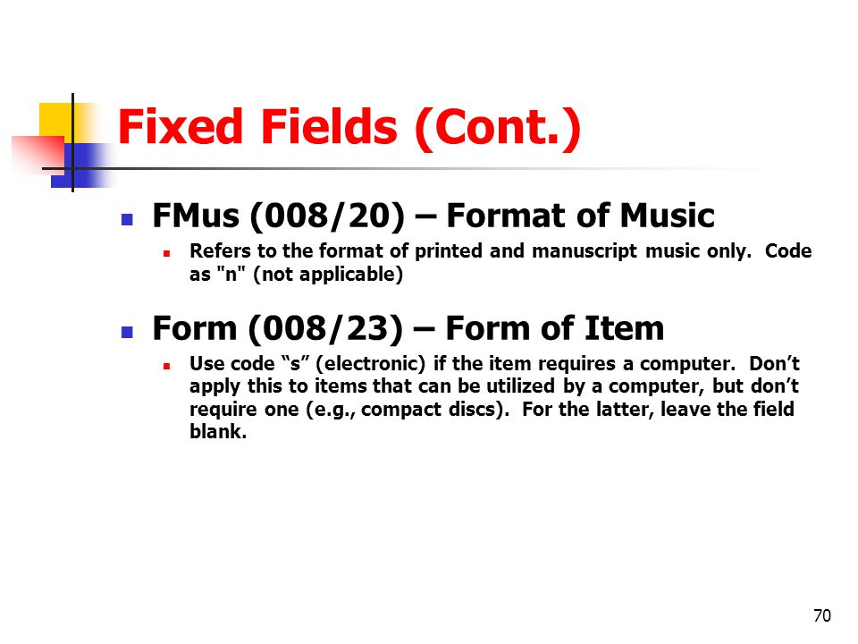 70 Fixed Fields (Cont.) FMus (008/20) – Format of Music Refers to the format of printed and manuscript music only.