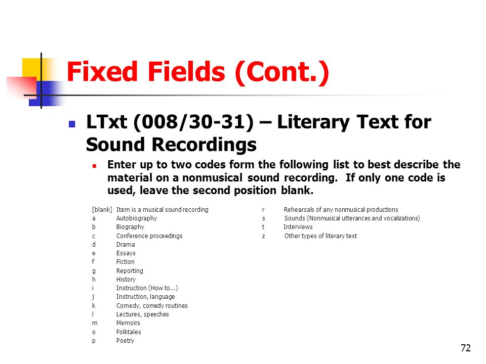 72 Fixed Fields (Cont.) LTxt (008/30-31) – Literary Text for Sound Recordings Enter up to two codes form the following list to best describe the material on a nonmusical sound recording.