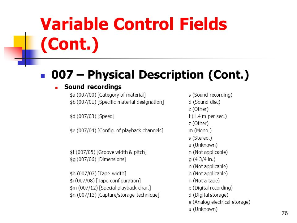 76 Variable Control Fields (Cont.) 007 – Physical Description (Cont.) Sound recordings $a (007/00) [Category of material]s (Sound recording) $b (007/01) [Specific material designation]d (Sound disc) z (Other) $d (007/03) [Speed]f (1.4 m per sec.) z (Other) $e (007/04) [Config.