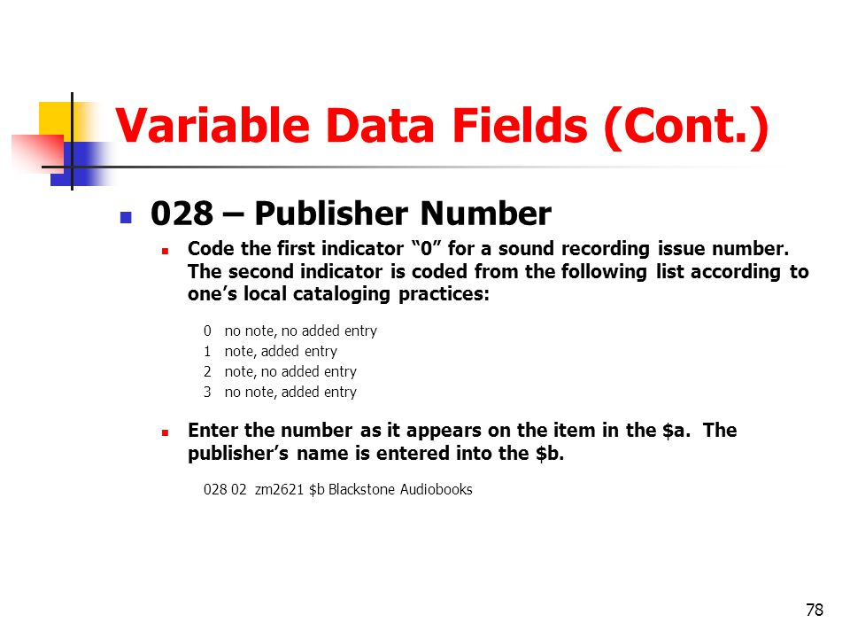 78 Variable Data Fields (Cont.) 028 – Publisher Number Code the first indicator 0 for a sound recording issue number.