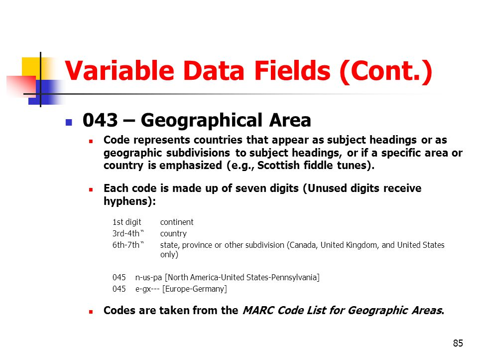 85 Variable Data Fields (Cont.) 043 – Geographical Area Code represents countries that appear as subject headings or as geographic subdivisions to subject headings, or if a specific area or country is emphasized (e.g., Scottish fiddle tunes).