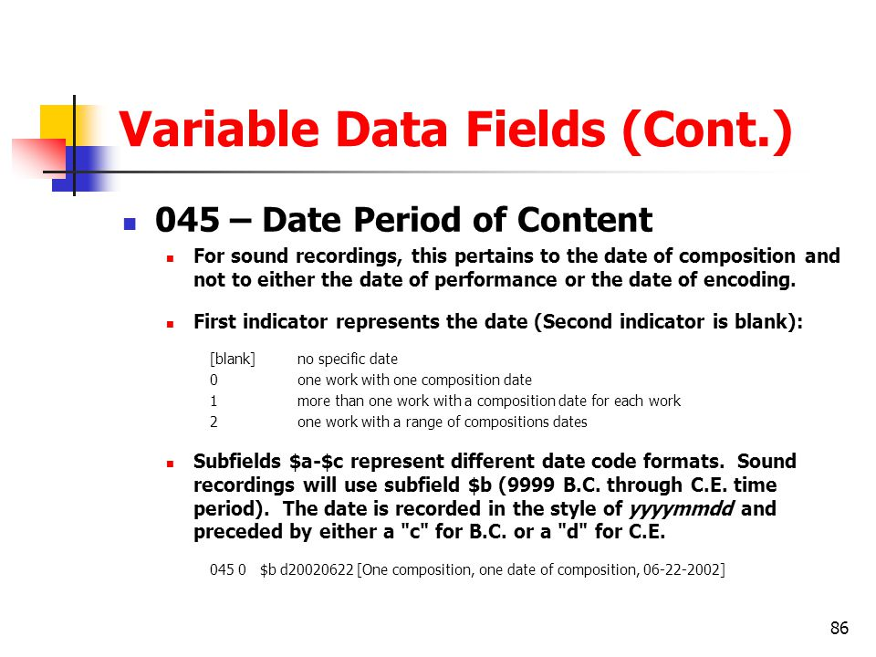 86 Variable Data Fields (Cont.) 045 – Date Period of Content For sound recordings, this pertains to the date of composition and not to either the date of performance or the date of encoding.