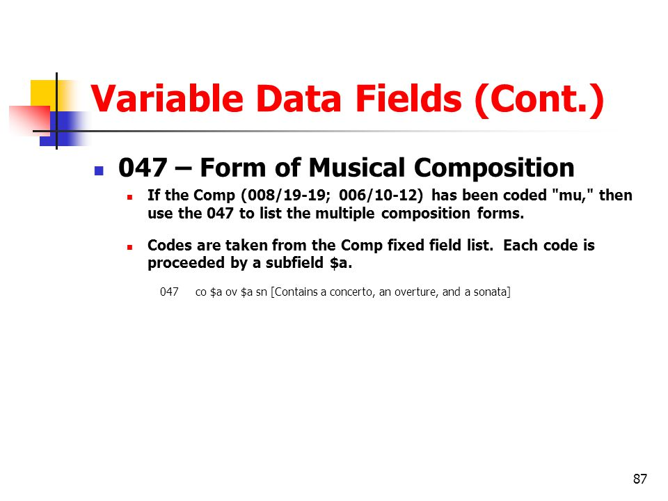 87 Variable Data Fields (Cont.) 047 – Form of Musical Composition If the Comp (008/19-19; 006/10-12) has been coded mu, then use the 047 to list the multiple composition forms.