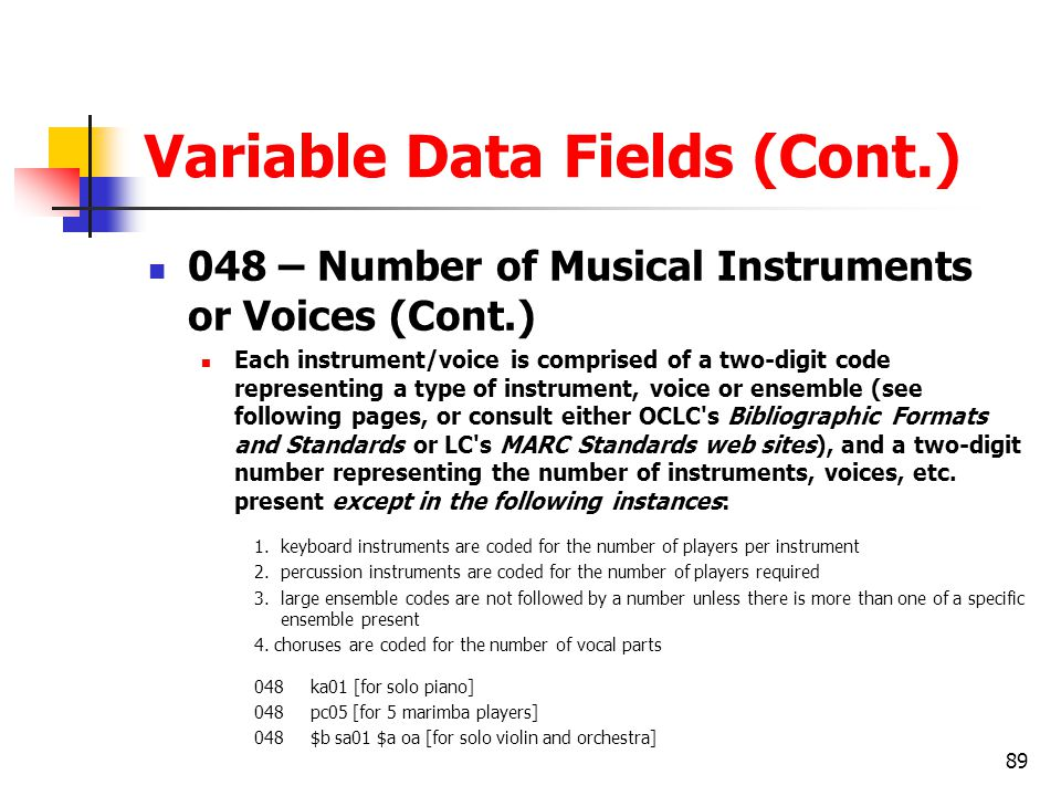 89 Variable Data Fields (Cont.) 048 – Number of Musical Instruments or Voices (Cont.) Each instrument/voice is comprised of a two-digit code representing a type of instrument, voice or ensemble (see following pages, or consult either OCLC s Bibliographic Formats and Standards or LC s MARC Standards web sites), and a two-digit number representing the number of instruments, voices, etc.
