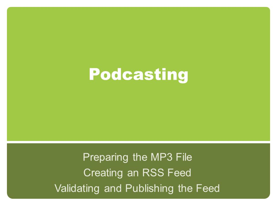 Podcasting Preparing the MP3 File Creating an RSS Feed Validating and Publishing the Feed
