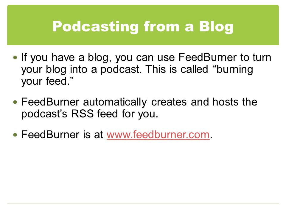 Podcasting from a Blog If you have a blog, you can use FeedBurner to turn your blog into a podcast.