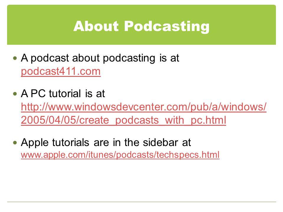 About Podcasting A podcast about podcasting is at podcast411.com podcast411.com A PC tutorial is at http://www.windowsdevcenter.com/pub/a/windows/ 200