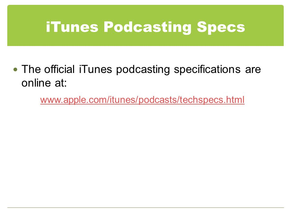iTunes Podcasting Specs The official iTunes podcasting specifications are online at: www.apple.com/itunes/podcasts/techspecs.html