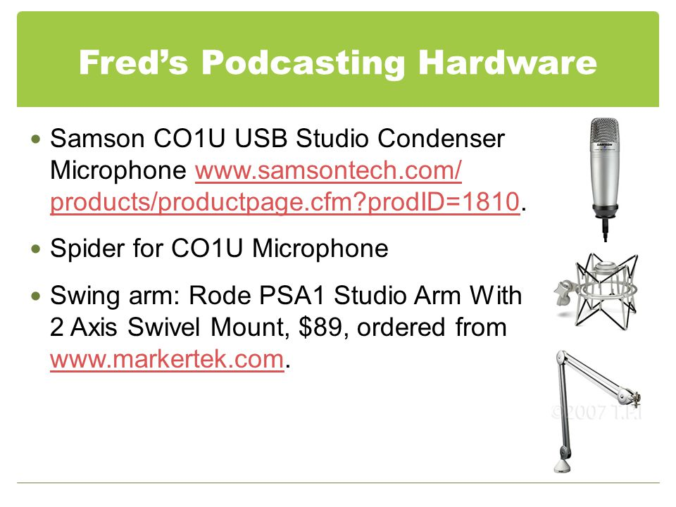Fred's Podcasting Hardware Samson CO1U USB Studio Condenser Microphone www.samsontech.com/ products/productpage.cfm?prodID=1810.www.samsontech.com/ products/productpage.cfm?prodID=1810 Spider for CO1U Microphone Swing arm: Rode PSA1 Studio Arm With 2 Axis Swivel Mount, $89, ordered from www.markertek.com.