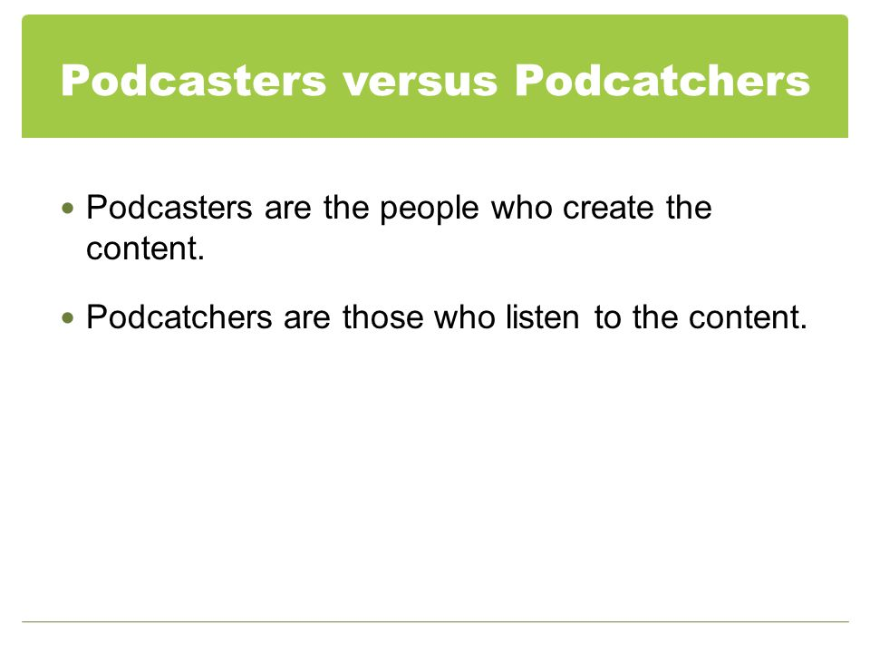 Podcasters versus Podcatchers Podcasters are the people who create the content.