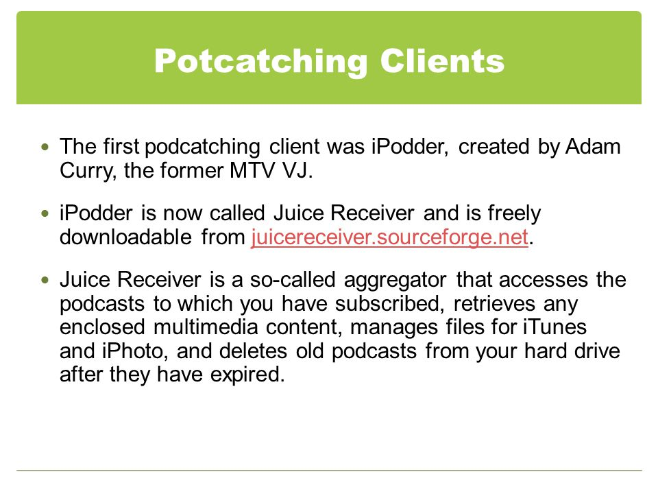 Potcatching Clients The first podcatching client was iPodder, created by Adam Curry, the former MTV VJ.