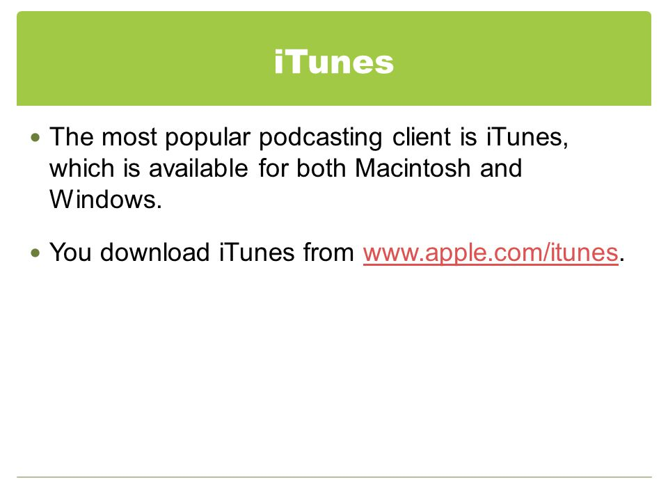 iTunes The most popular podcasting client is iTunes, which is available for both Macintosh and Windows.