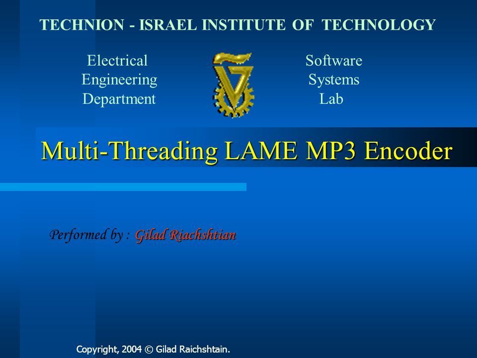 Multi-Threading LAME MP3 Encoder TECHNION - ISRAEL INSTITUTE OF TECHNOLOGY Electrical Engineering Department Software Systems Lab Performed by : G GG Gilad Riachshtian Copyright, 2004 © Gilad Raichshtain.
