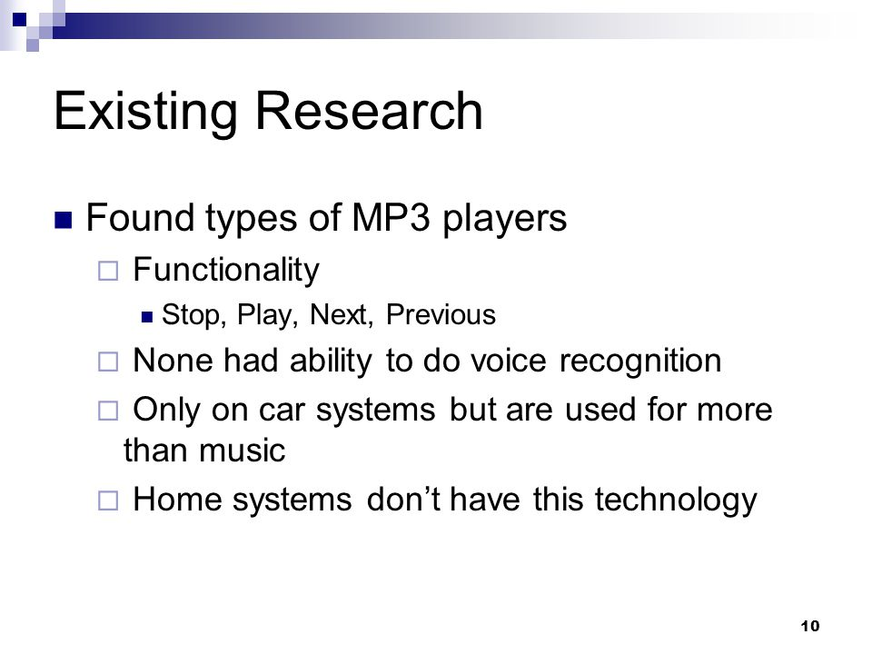 10 Existing Research Found types of MP3 players  Functionality Stop, Play, Next, Previous  None had ability to do voice recognition  Only on car systems but are used for more than music  Home systems don't have this technology