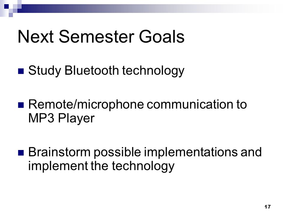 17 Next Semester Goals Study Bluetooth technology Remote/microphone communication to MP3 Player Brainstorm possible implementations and implement the technology