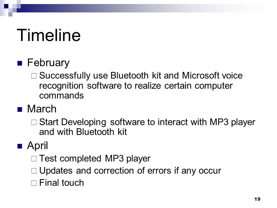 19 Timeline February  Successfully use Bluetooth kit and Microsoft voice recognition software to realize certain computer commands March  Start Developing software to interact with MP3 player and with Bluetooth kit April  Test completed MP3 player  Updates and correction of errors if any occur  Final touch