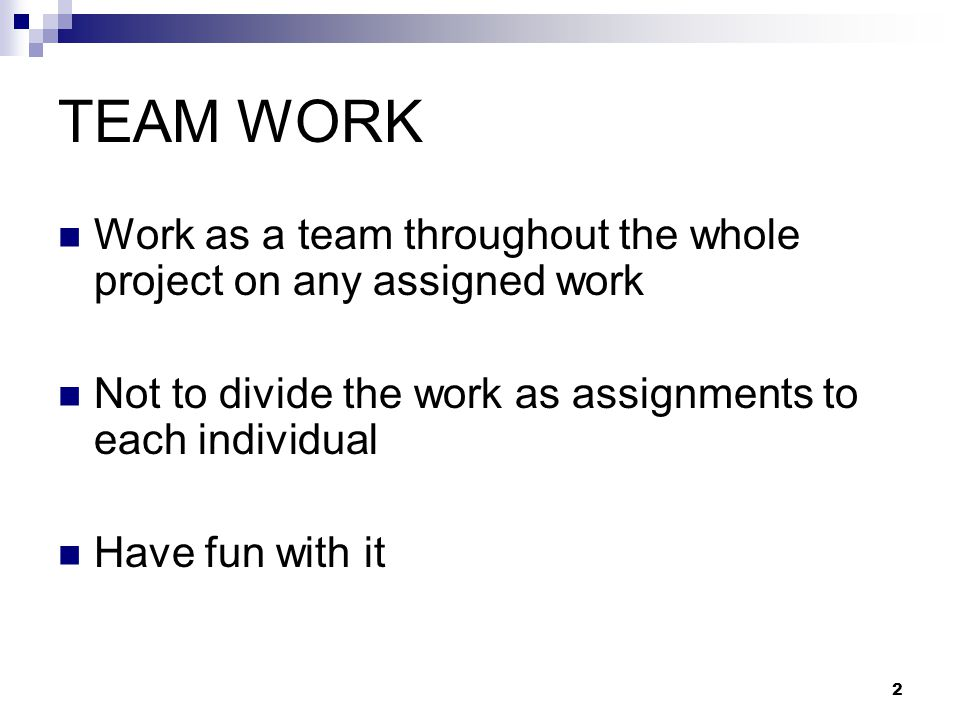 2 TEAM WORK Work as a team throughout the whole project on any assigned work Not to divide the work as assignments to each individual Have fun with it