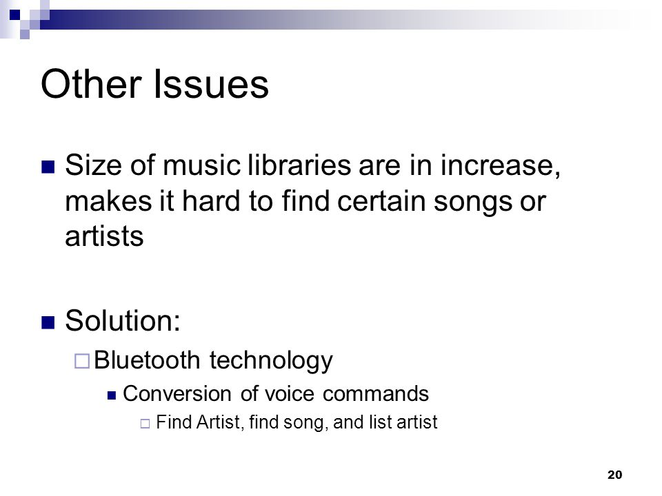 20 Other Issues Size of music libraries are in increase, makes it hard to find certain songs or artists Solution:  Bluetooth technology Conversion of voice commands  Find Artist, find song, and list artist