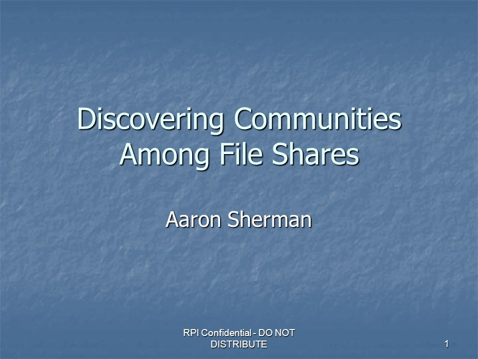 RPI Confidential - DO NOT DISTRIBUTE 1 Discovering Communities Among File Shares Aaron Sherman