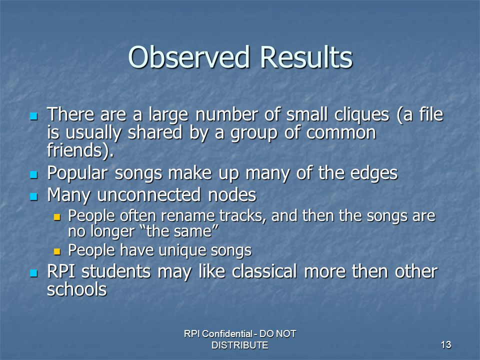 RPI Confidential - DO NOT DISTRIBUTE13 Observed Results There are a large number of small cliques (a file is usually shared by a group of common friends).