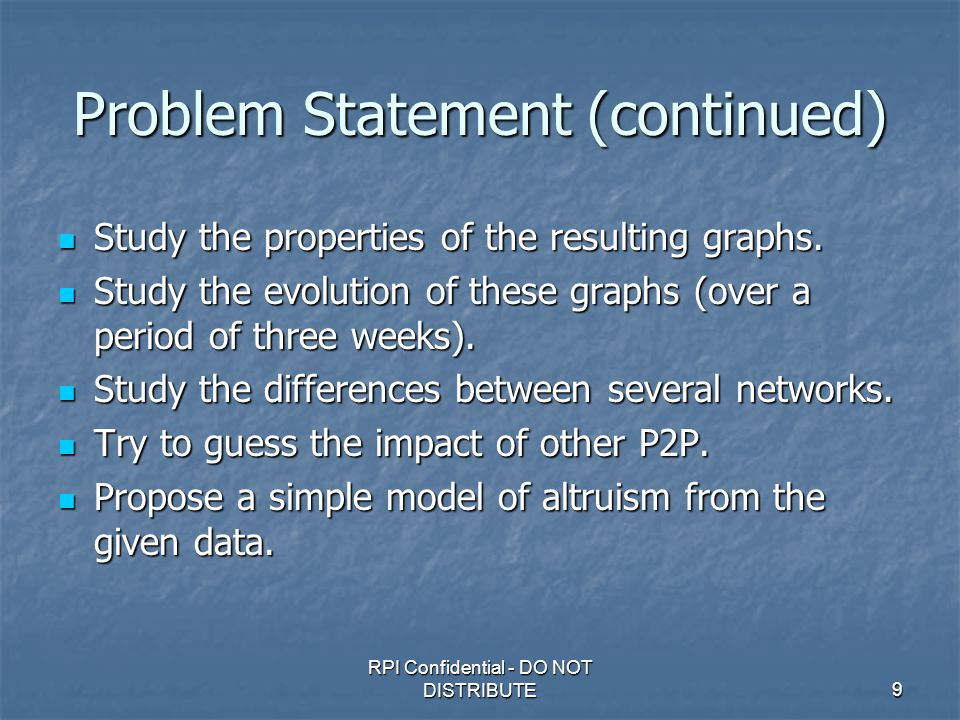 RPI Confidential - DO NOT DISTRIBUTE9 Problem Statement (continued) Study the properties of the resulting graphs.