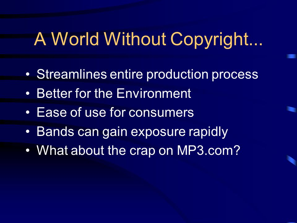 A World Without Copyright... Streamlines entire production process Better for the Environment Ease of use for consumers Bands can gain exposure rapidl