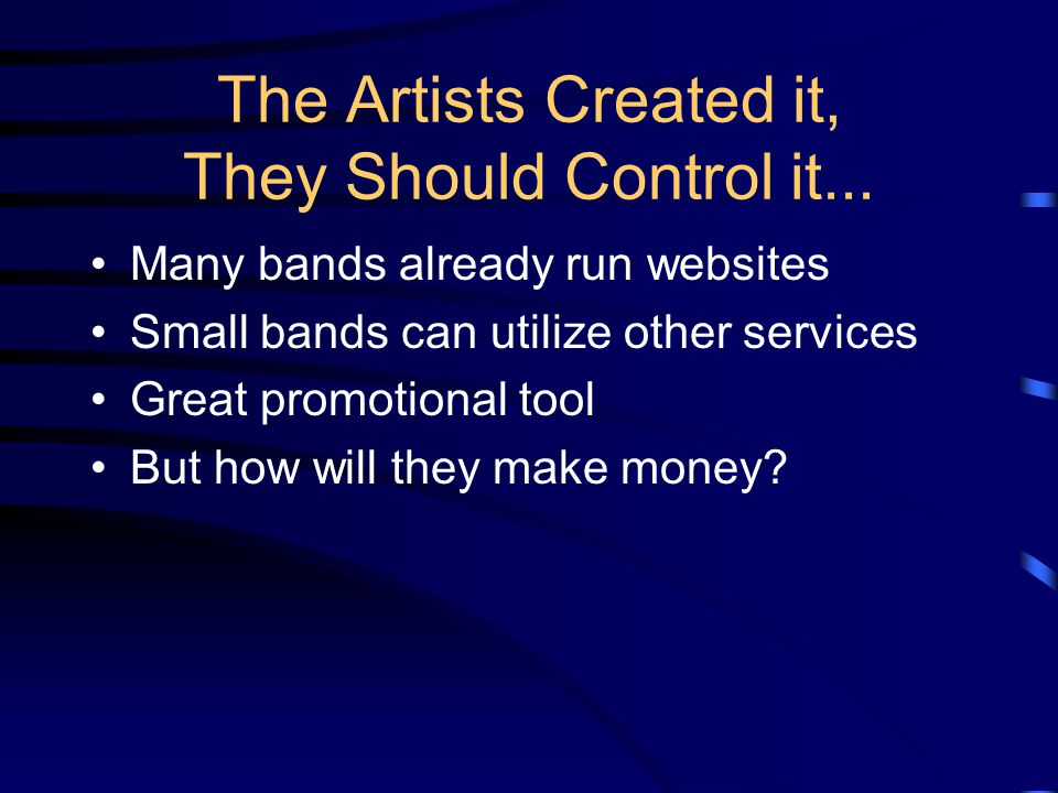 The Artists Created it, They Should Control it... Many bands already run websites Small bands can utilize other services Great promotional tool But ho