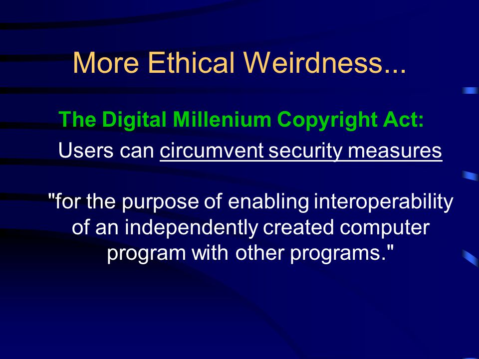 More Ethical Weirdness... The Digital Millenium Copyright Act: Users can circumvent security measures