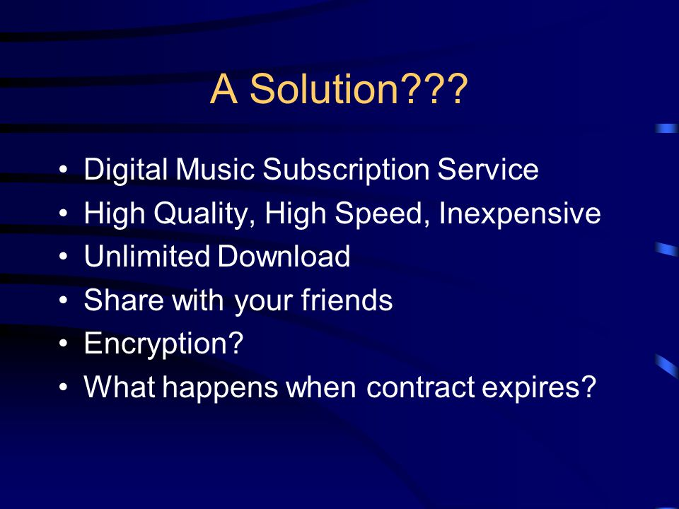 A Solution??? Digital Music Subscription Service High Quality, High Speed, Inexpensive Unlimited Download Share with your friends Encryption? What hap