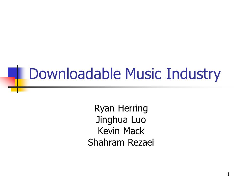 1 Downloadable Music Industry Ryan Herring Jinghua Luo Kevin Mack Shahram Rezaei