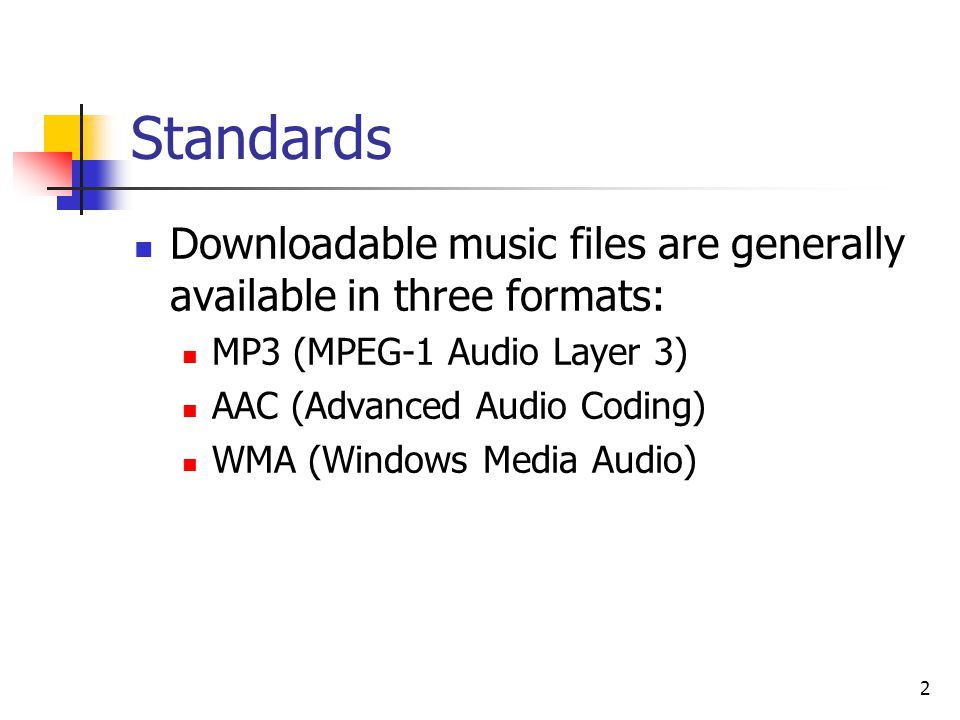 2 Standards Downloadable music files are generally available in three formats: MP3 (MPEG-1 Audio Layer 3) AAC (Advanced Audio Coding) WMA (Windows Media Audio)