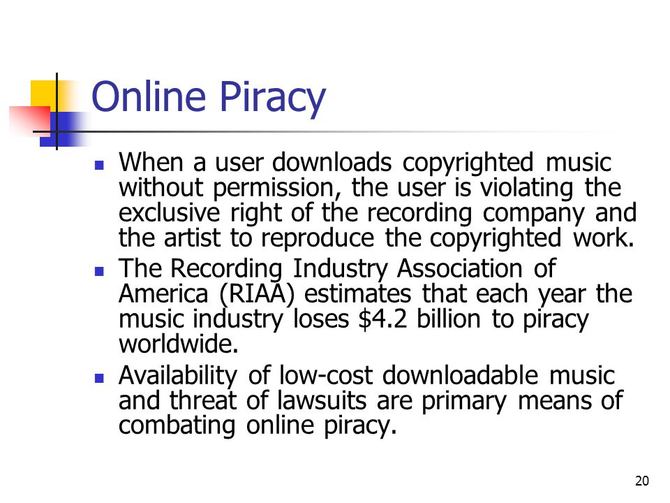 20 Online Piracy When a user downloads copyrighted music without permission, the user is violating the exclusive right of the recording company and the artist to reproduce the copyrighted work.
