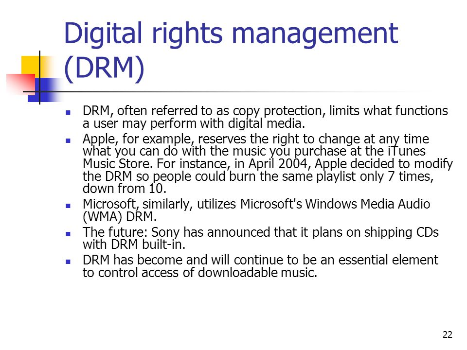 22 Digital rights management (DRM) DRM, often referred to as copy protection, limits what functions a user may perform with digital media.