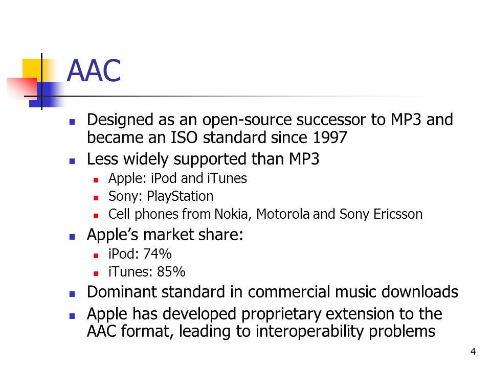 4 AAC Designed as an open-source successor to MP3 and became an ISO standard since 1997 Less widely supported than MP3 Apple: iPod and iTunes Sony: PlayStation Cell phones from Nokia, Motorola and Sony Ericsson Apple's market share: iPod: 74% iTunes: 85% Dominant standard in commercial music downloads Apple has developed proprietary extension to the AAC format, leading to interoperability problems
