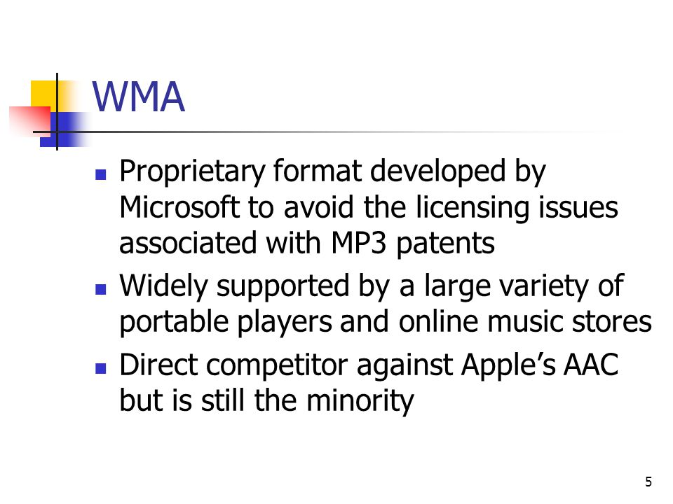 5 WMA Proprietary format developed by Microsoft to avoid the licensing issues associated with MP3 patents Widely supported by a large variety of portable players and online music stores Direct competitor against Apple's AAC but is still the minority