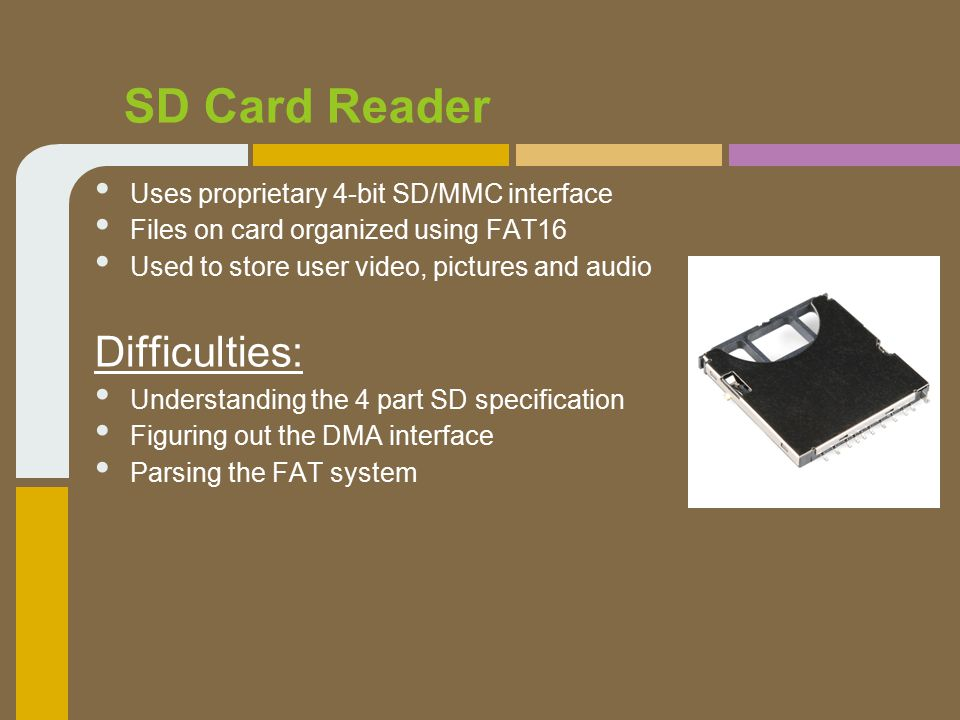 SD Card Reader Uses proprietary 4-bit SD/MMC interface Files on card organized using FAT16 Used to store user video, pictures and audio Difficulties: Understanding the 4 part SD specification Figuring out the DMA interface Parsing the FAT system