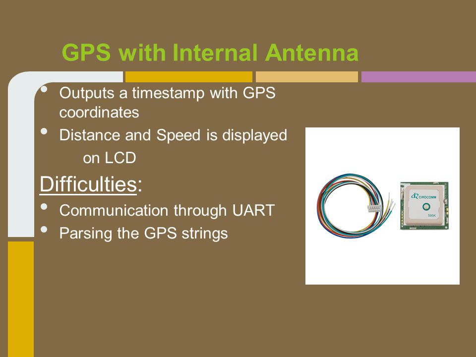 GPS with Internal Antenna Outputs a timestamp with GPS coordinates Distance and Speed is displayed on LCD Difficulties: Communication through UART Parsing the GPS strings