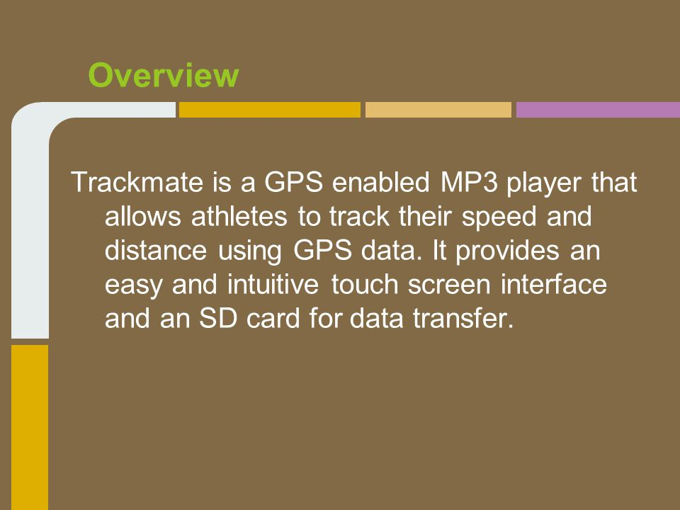 Overview Trackmate is a GPS enabled MP3 player that allows athletes to track their speed and distance using GPS data.