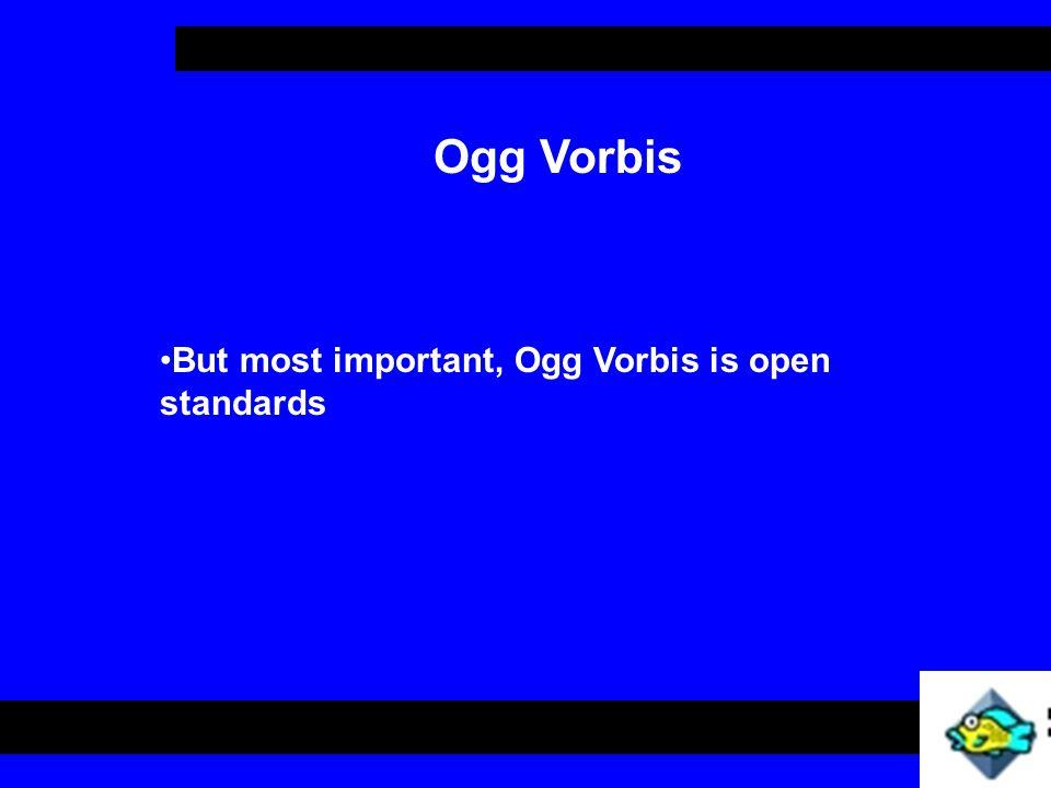 Ogg Vorbis But most important, Ogg Vorbis is open standards