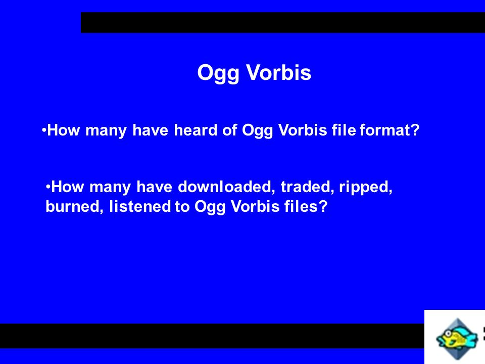 Describe what Ogg Vorbis is Compare and/or Contrast Ogg Vorbis and MP3 Ogg Vorbis Create an Ogg Vorbis file under Linux