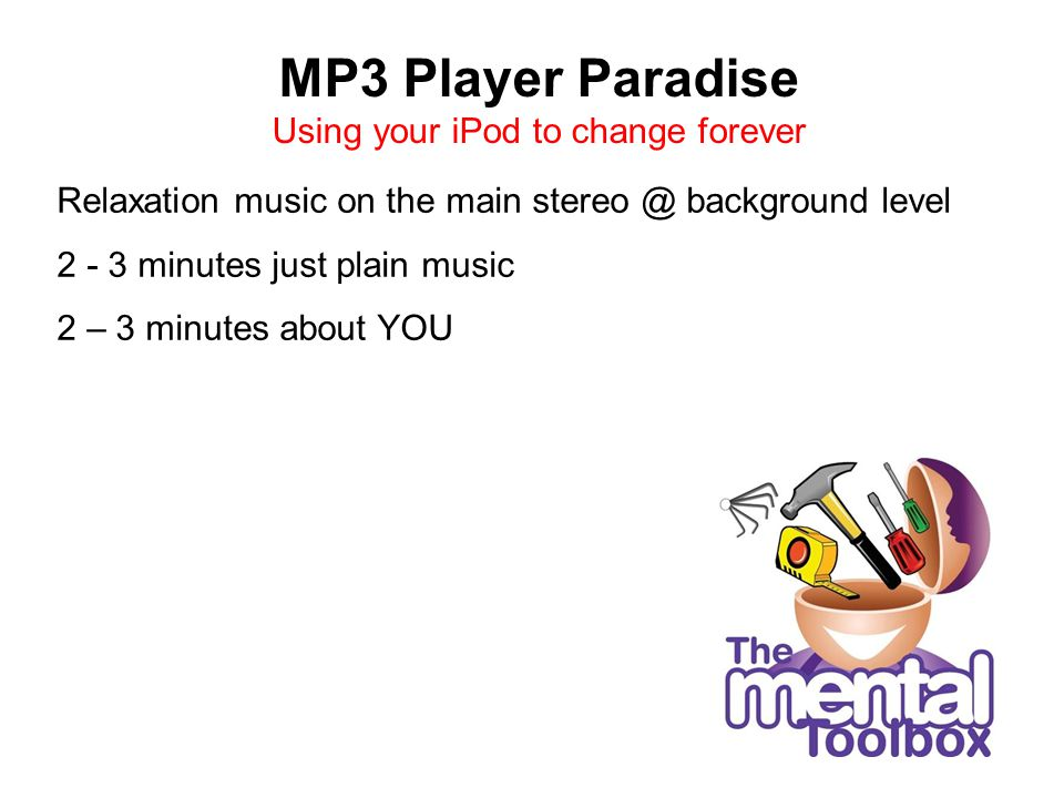 MP3 Player Paradise Using your iPod to change forever Relaxation music on the main stereo @ background level 2 - 3 minutes just plain music 2 – 3 minu