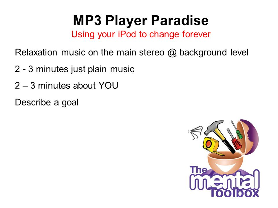 MP3 Player Paradise Using your iPod to change forever Relaxation music on the main stereo @ background level 2 - 3 minutes just plain music 2 – 3 minutes about YOU Describe a goal