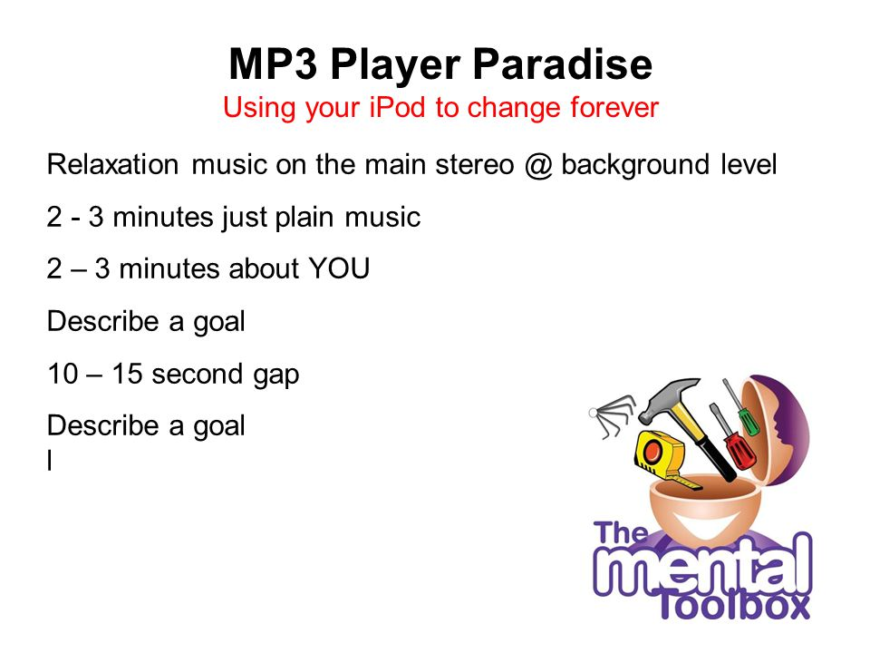 MP3 Player Paradise Using your iPod to change forever Relaxation music on the main stereo @ background level 2 - 3 minutes just plain music 2 – 3 minutes about YOU Describe a goal 10 – 15 second gap Describe a goal l