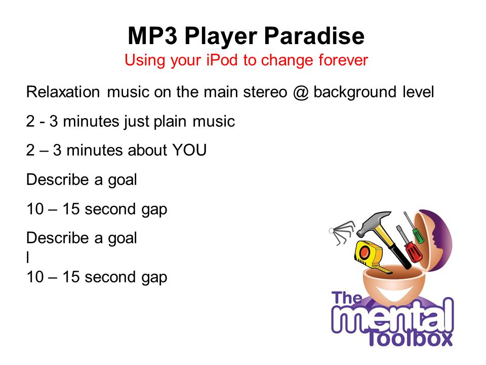 MP3 Player Paradise Using your iPod to change forever Relaxation music on the main background level minutes just plain music 2 – 3 minutes about YOU Describe a goal 10 – 15 second gap Describe a goal l 10 – 15 second gap