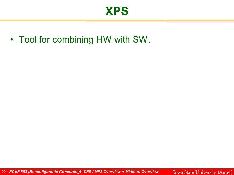 22 - ECpE 583 (Reconfigurable Computing): XPS / MP3 Overview + Midterm Overview Iowa State University (Ames) Tool for combining HW with SW.