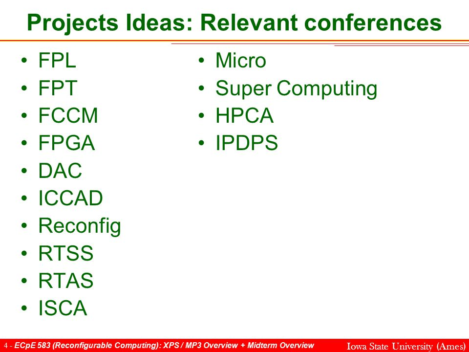4 - ECpE 583 (Reconfigurable Computing): XPS / MP3 Overview + Midterm Overview Iowa State University (Ames) FPL FPT FCCM FPGA DAC ICCAD Reconfig RTSS RTAS ISCA Projects Ideas: Relevant conferences Micro Super Computing HPCA IPDPS