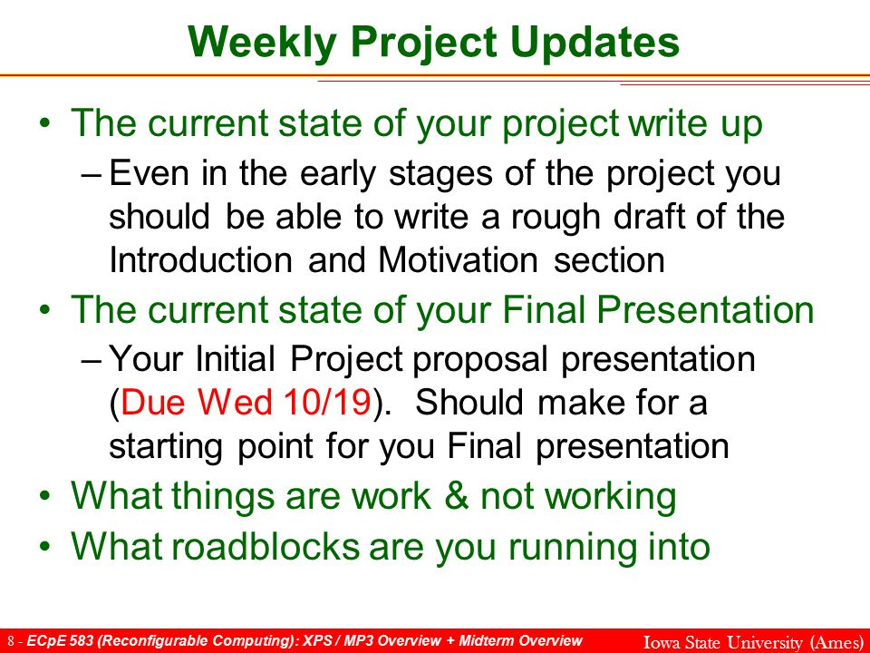 8 - ECpE 583 (Reconfigurable Computing): XPS / MP3 Overview + Midterm Overview Iowa State University (Ames) Weekly Project Updates The current state of your project write up –Even in the early stages of the project you should be able to write a rough draft of the Introduction and Motivation section The current state of your Final Presentation –Your Initial Project proposal presentation (Due Wed 10/19).