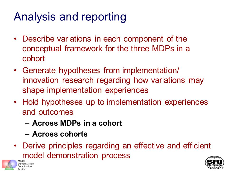 Analysis and reporting Describe variations in each component of the conceptual framework for the three MDPs in a cohort Generate hypotheses from implementation/ innovation research regarding how variations may shape implementation experiences Hold hypotheses up to implementation experiences and outcomes –Across MDPs in a cohort –Across cohorts Derive principles regarding an effective and efficient model demonstration process
